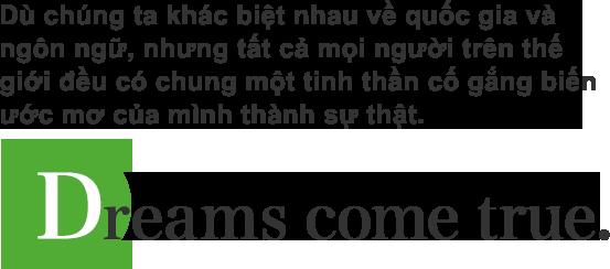 Dù chúng ta khác biệt nhau về quốc gia và ngôn ngữ, nhưng tất cả mọi người trên thế giới đều có chung một tinh thần cố gắng biến ước mơ của mình thành sự thật.