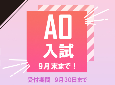 【AO入試】 エントリーは9月末まで!(2021年4月 入学生)